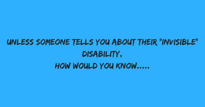 Unless someone tells you about their -invisible- disability, how would you know.....